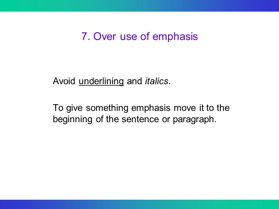 7. Over use of emphasis Avoid underlining and italics. To give something emphasis move it to the beginning of the sentence or paragraph.