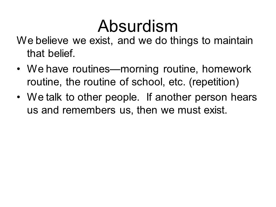 Absurdism We believe we exist, and we do things to maintain that belief.