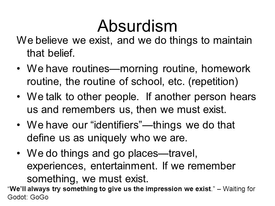 Absurdism We believe we exist, and we do things to maintain that belief. We have routines—morning routine, homework routine, the routine of school, et
