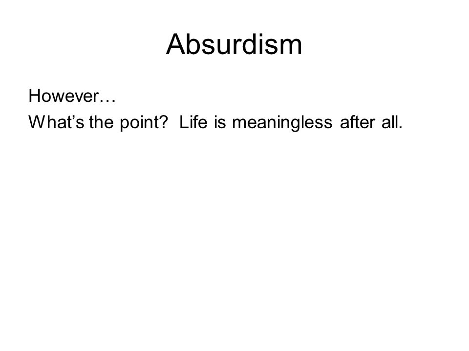 Absurdism However… What's the point? Life is meaningless after all.