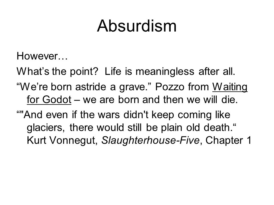 Absurdism However… What's the point. Life is meaningless after all.