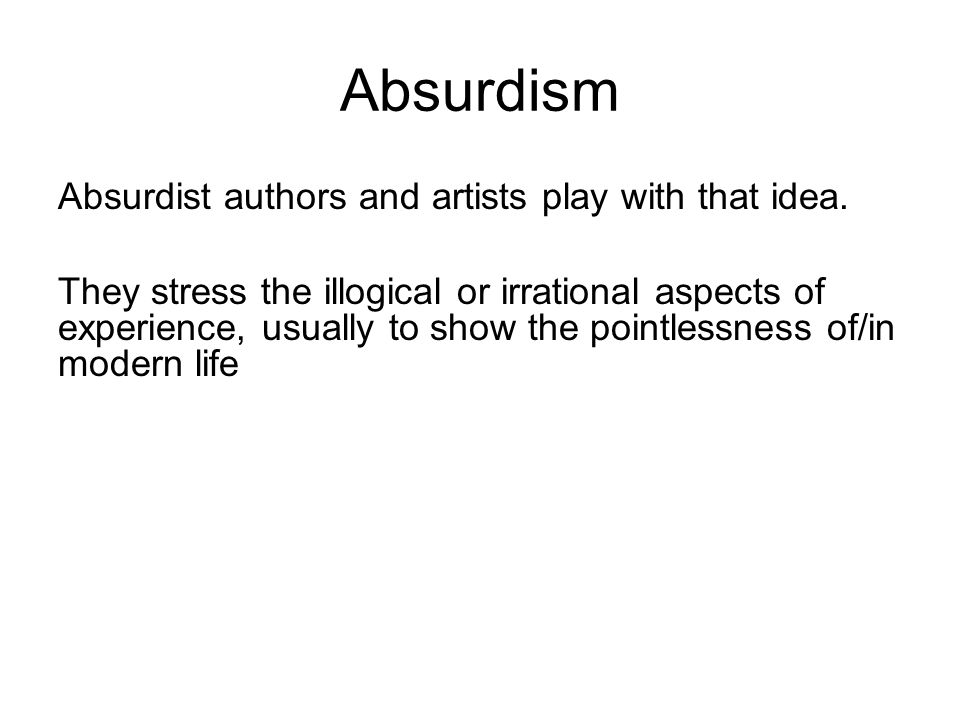 Absurdism Absurdist authors and artists play with that idea. They stress the illogical or irrational aspects of experience, usually to show the pointl
