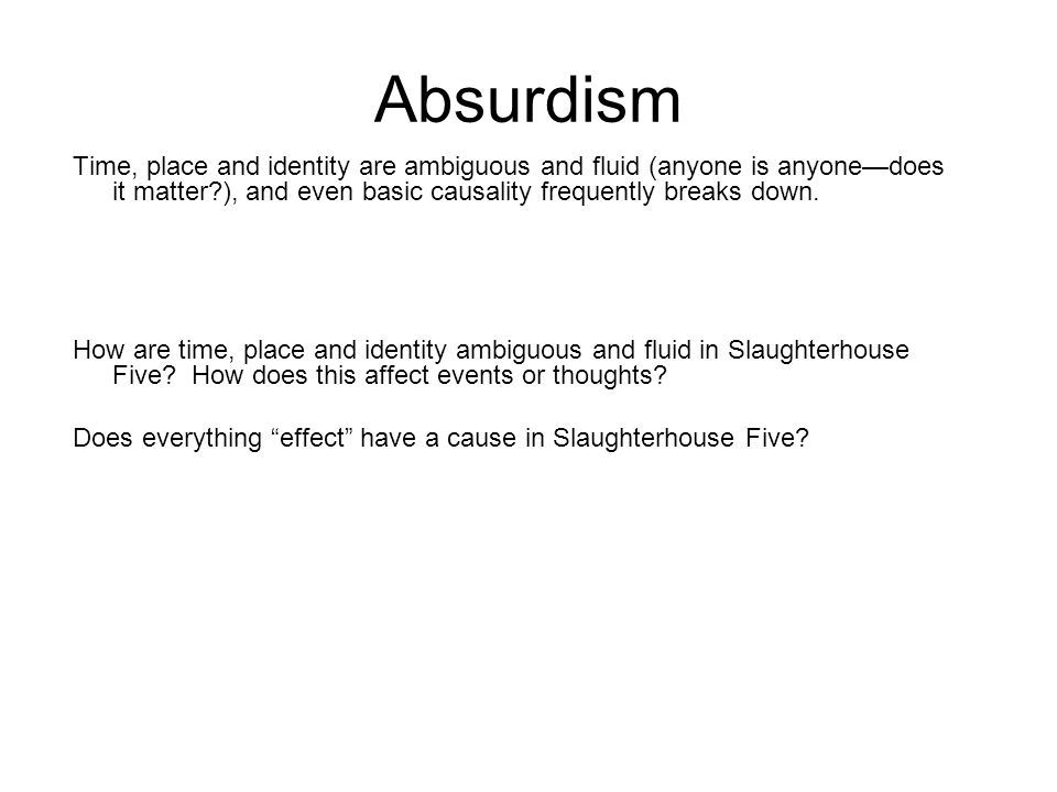 Absurdism Time, place and identity are ambiguous and fluid (anyone is anyone—does it matter?), and even basic causality frequently breaks down. How ar