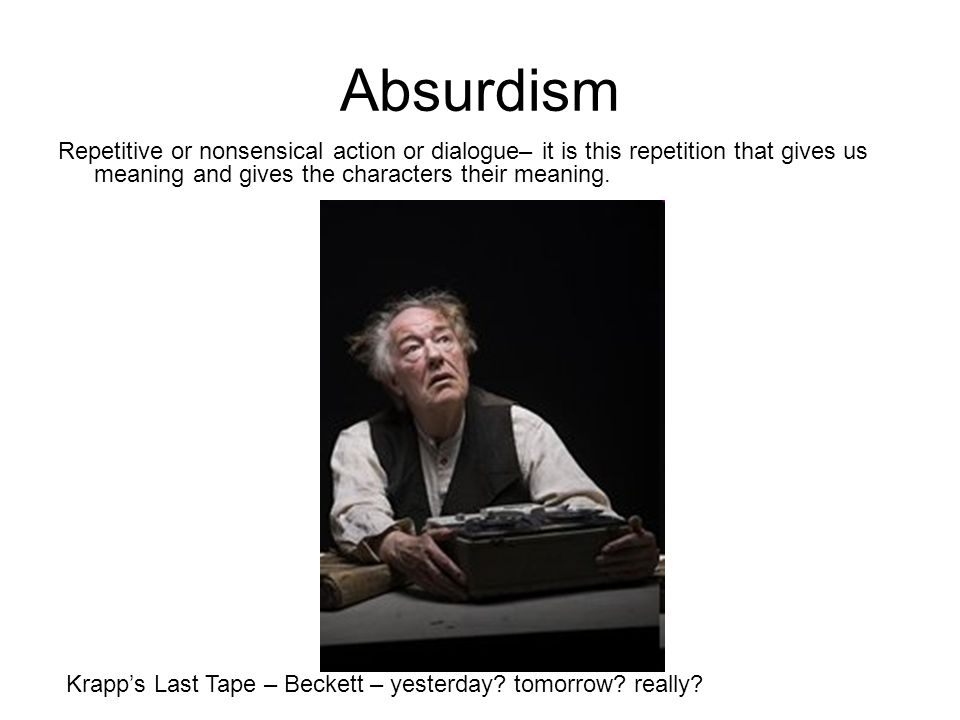 Absurdism Repetitive or nonsensical action or dialogue– it is this repetition that gives us meaning and gives the characters their meaning. Krapp's La