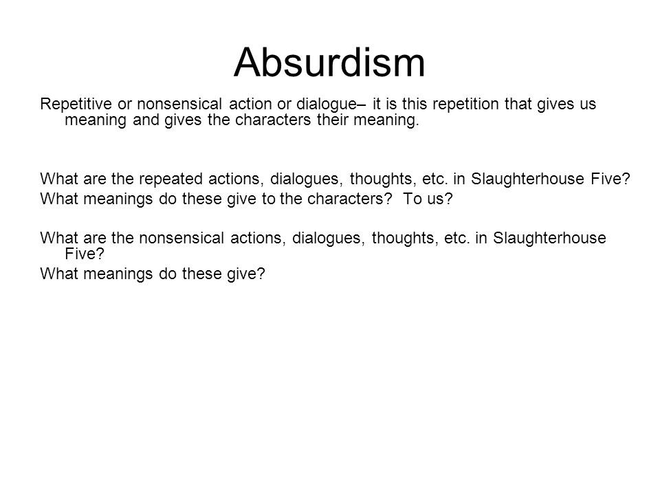 Absurdism Repetitive or nonsensical action or dialogue– it is this repetition that gives us meaning and gives the characters their meaning. What are t