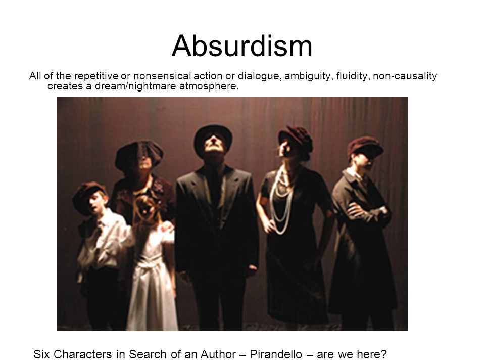 Absurdism All of the repetitive or nonsensical action or dialogue, ambiguity, fluidity, non-causality creates a dream/nightmare atmosphere.