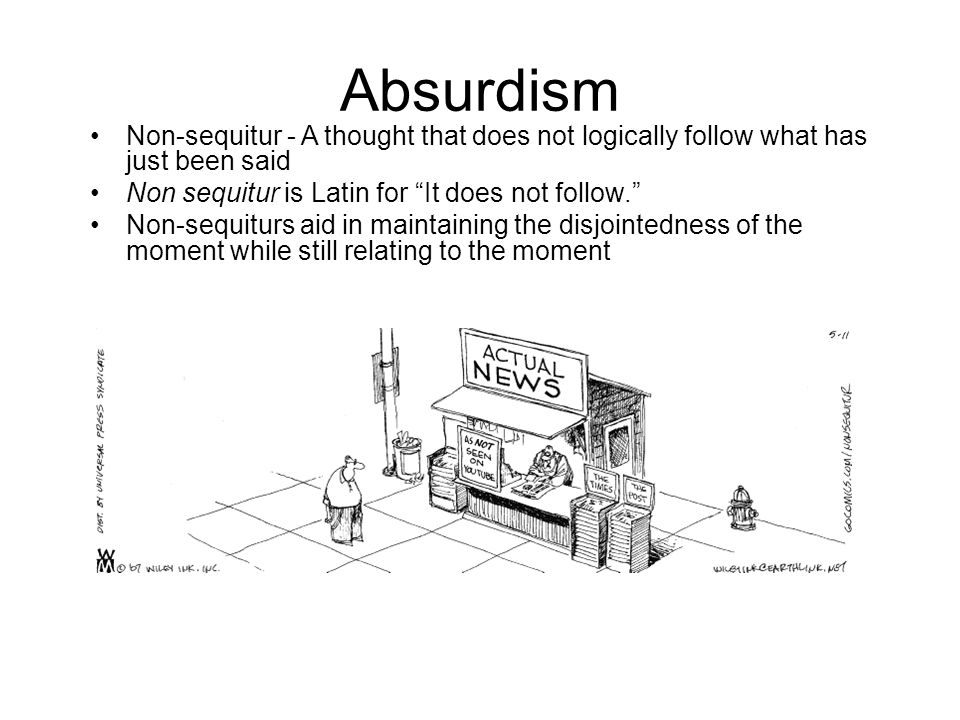 "Absurdism Non-sequitur - A thought that does not logically follow what has just been said Non sequitur is Latin for ""It does not follow."" Non-sequitur"