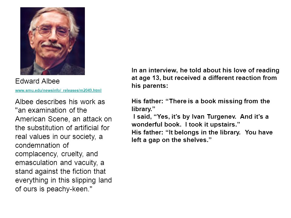 Edward Albee www.smu.edu/newsinfo/ releases/m2049.html Albee describes his work as an examination of the American Scene, an attack on the substitution of artificial for real values in our society, a condemnation of complacency, cruelty, and emasculation and vacuity, a stand against the fiction that everything in this slipping land of ours is peachy-keen. In an interview, he told about his love of reading at age 13, but received a different reaction from his parents: His father: There is a book missing from the library. I said, Yes, it's by Ivan Turgenev.