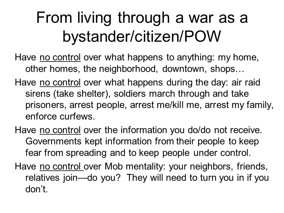 From living through a war as a bystander/citizen/POW Have no control over what happens to anything: my home, other homes, the neighborhood, downtown,