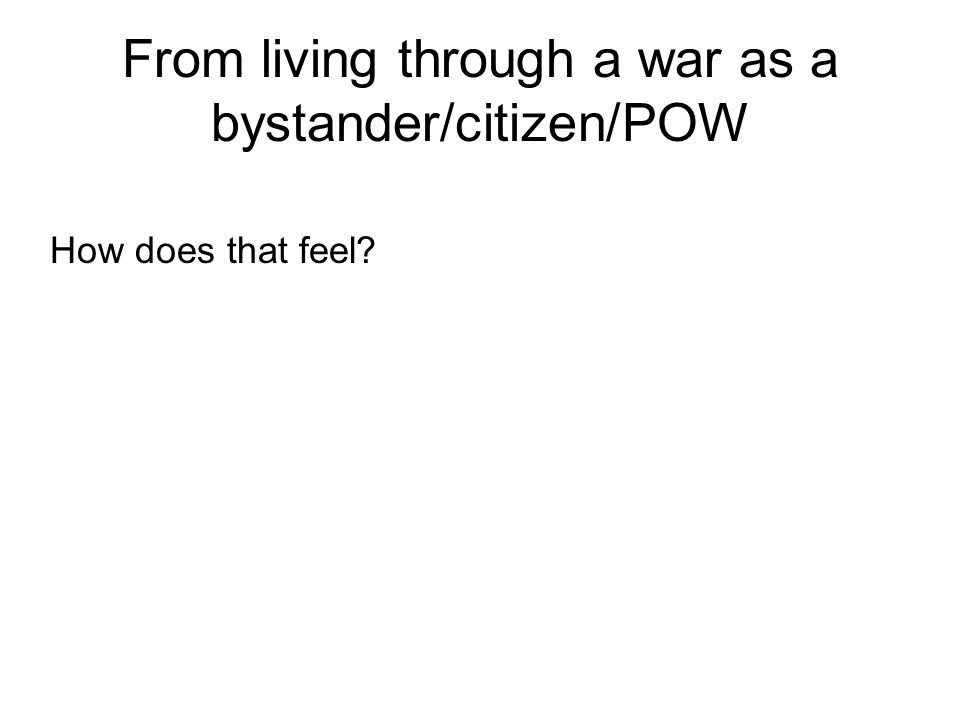 From living through a war as a bystander/citizen/POW How does that feel?