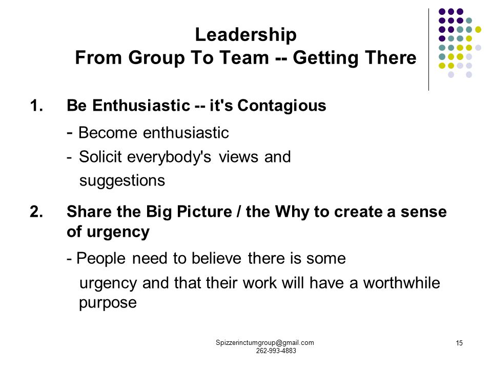 Spizzerinctumgroup@gmail.com 262-993-4883 15 Leadership From Group To Team -- Getting There 1.Be Enthusiastic -- it s Contagious - Become enthusiastic - Solicit everybody s views and suggestions 2.Share the Big Picture / the Why to create a sense of urgency - People need to believe there is some urgency and that their work will have a worthwhile purpose