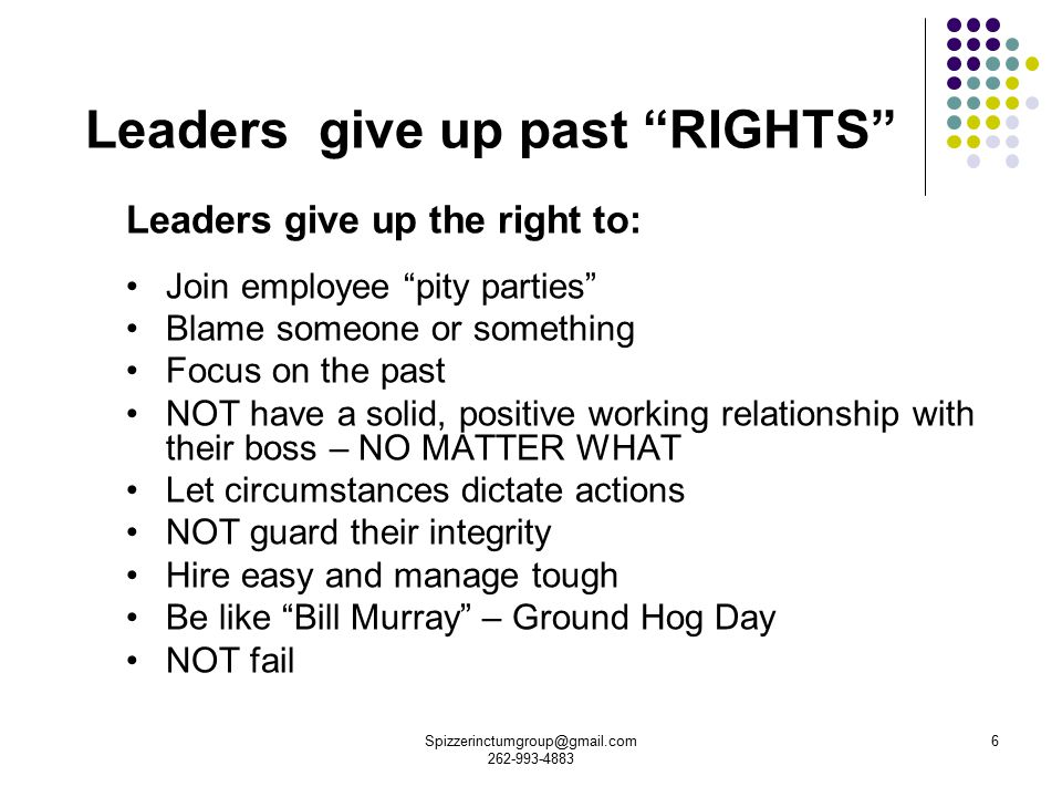 6 Leaders give up past RIGHTS Leaders give up the right to: Join employee pity parties Blame someone or something Focus on the past NOT have a solid, positive working relationship with their boss – NO MATTER WHAT Let circumstances dictate actions NOT guard their integrity Hire easy and manage tough Be like Bill Murray – Ground Hog Day NOT fail Spizzerinctumgroup@gmail.com 262-993-4883