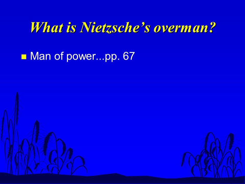 What is Nietzsche's overman? n Man of power...pp. 67