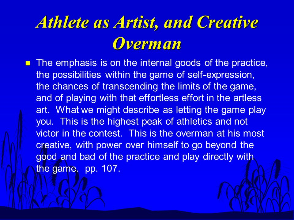Athlete as Artist, and Creative Overman n The emphasis is on the internal goods of the practice, the possibilities within the game of self-expression,