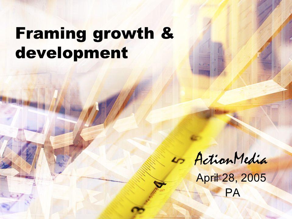 Framing growth & development ActionMedia April 28, 2005 PA