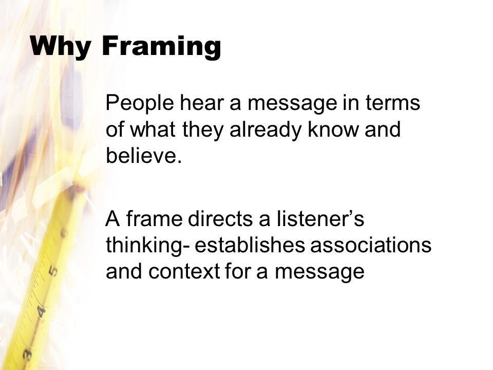 Why Framing People hear a message in terms of what they already know and believe.