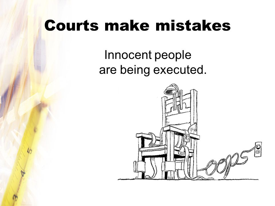 Courts make mistakes Innocent people are being executed.