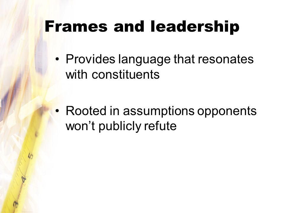 Frames and leadership Provides language that resonates with constituents Rooted in assumptions opponents won't publicly refute