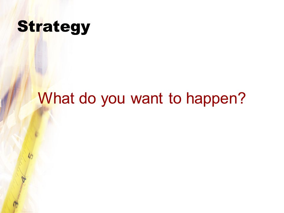 Strategy What do you want to happen?