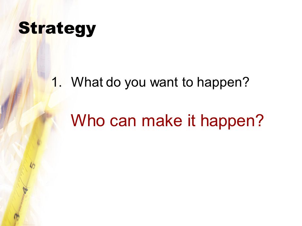 Strategy 1.What do you want to happen? Who can make it happen?