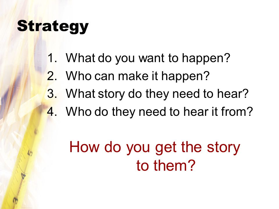 Strategy 1.What do you want to happen. 2.Who can make it happen.