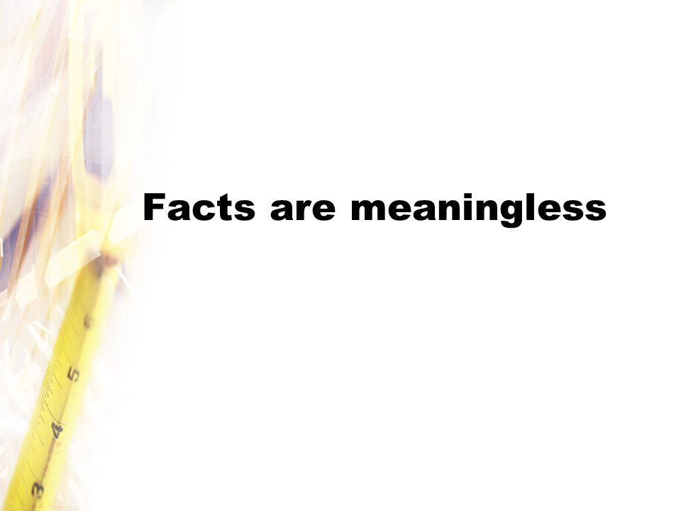 Facts are meaningless