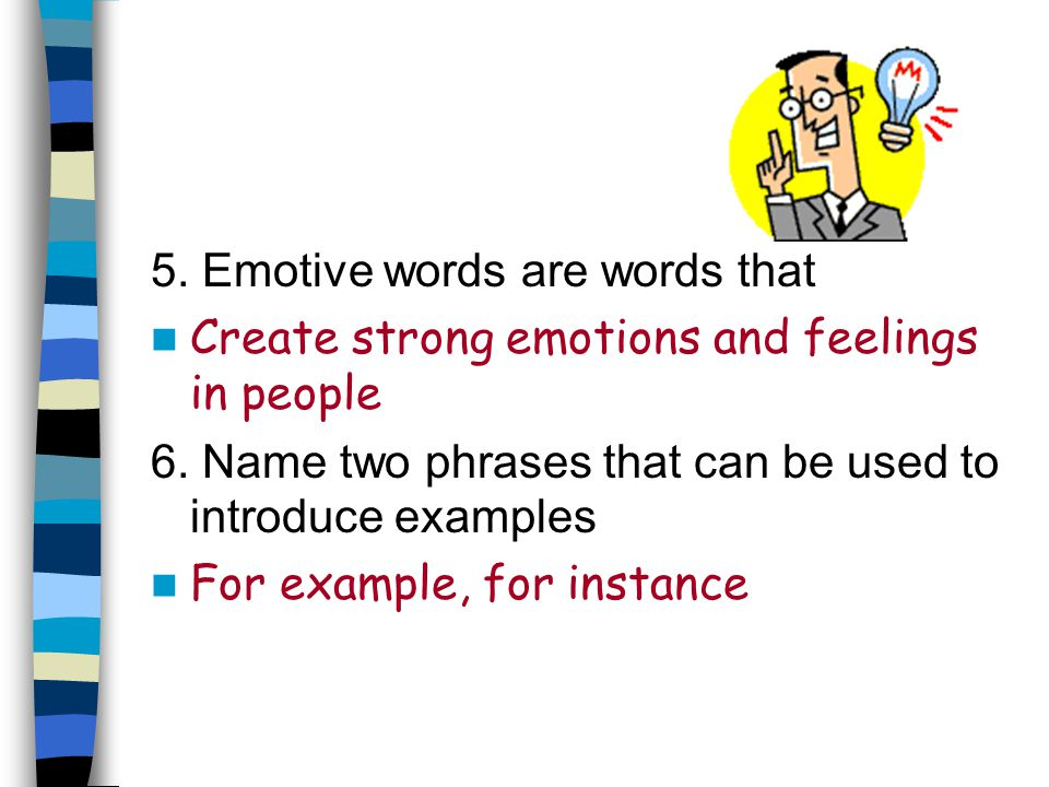 5. Emotive words are words that Create strong emotions and feelings in people 6. Name two phrases that can be used to introduce examples For example,