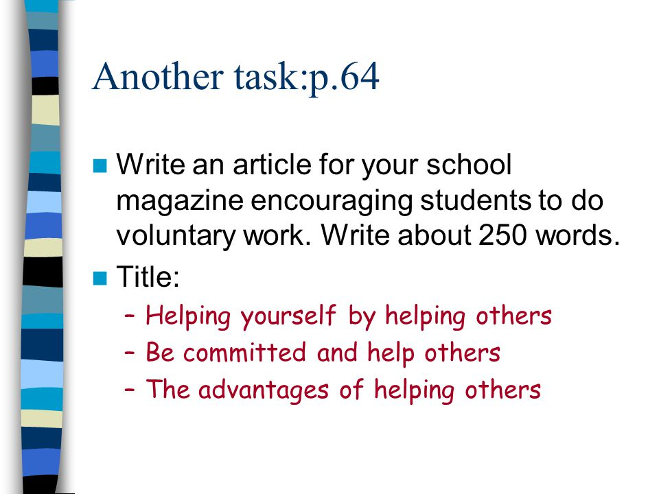 Another task:p.64 Write an article for your school magazine encouraging students to do voluntary work. Write about 250 words. Title: –Helping yourself