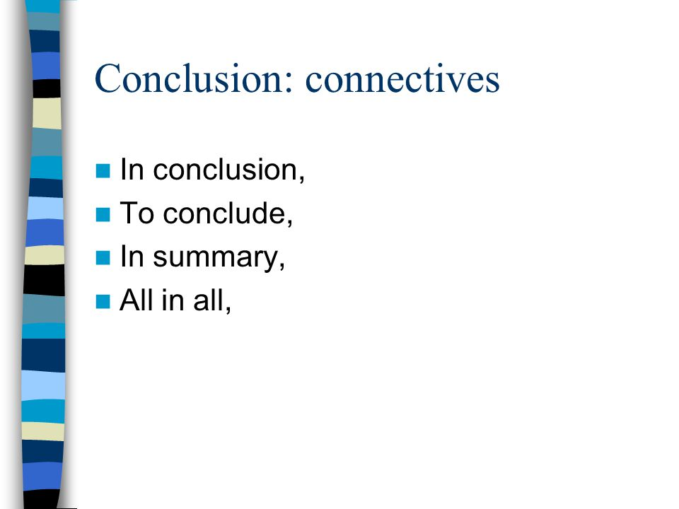 Conclusion: connectives In conclusion, To conclude, In summary, All in all,