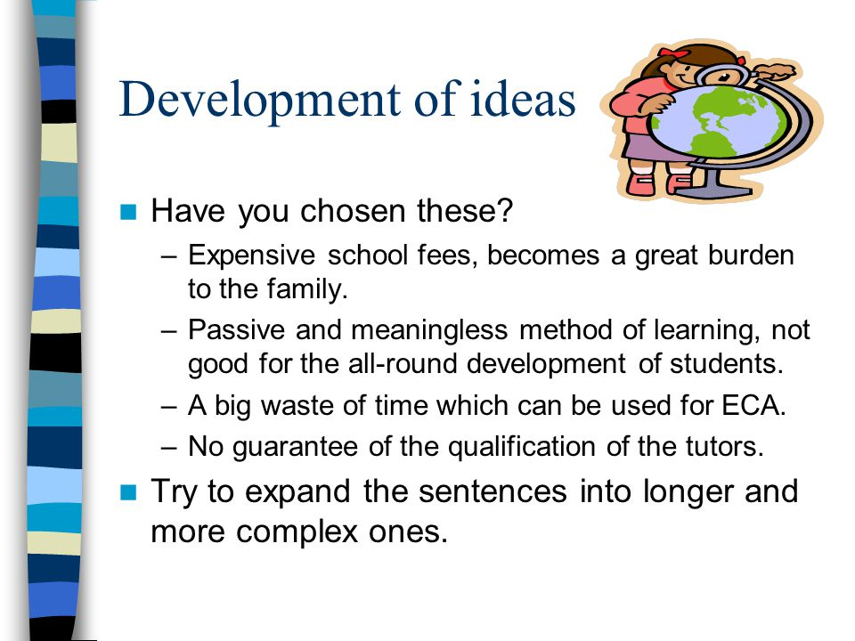 Development of ideas Have you chosen these? –Expensive school fees, becomes a great burden to the family. –Passive and meaningless method of learning,