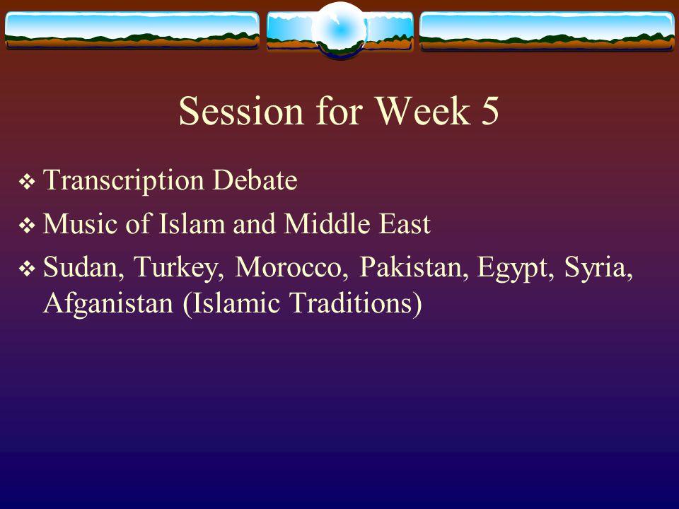 Session for Week 5  Transcription Debate  Music of Islam and Middle East  Sudan, Turkey, Morocco, Pakistan, Egypt, Syria, Afganistan (Islamic Tradi