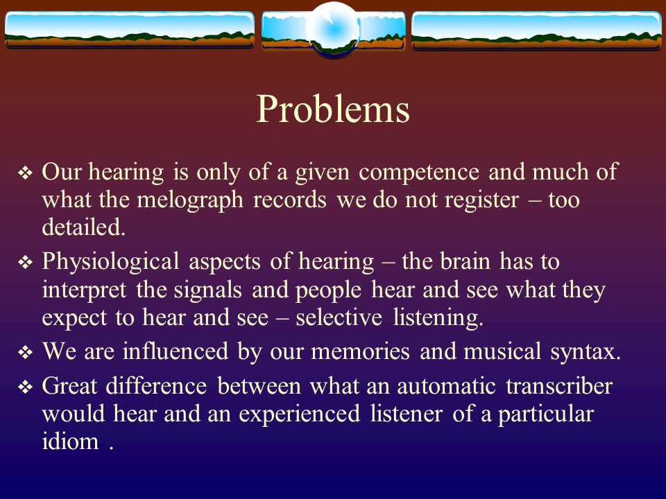 Problems  Our hearing is only of a given competence and much of what the melograph records we do not register – too detailed.  Physiological aspects