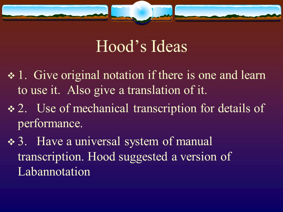 Hood's Ideas  1. Give original notation if there is one and learn to use it. Also give a translation of it.  2. Use of mechanical transcription for