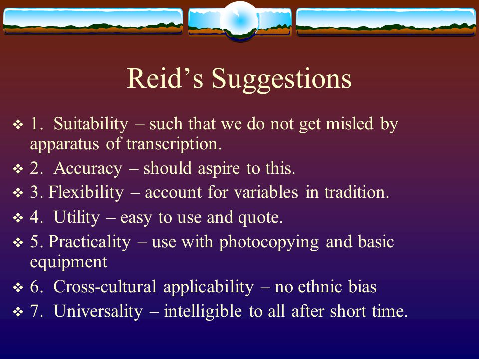 Reid's Suggestions  1. Suitability – such that we do not get misled by apparatus of transcription.  2. Accuracy – should aspire to this.  3. Flexib