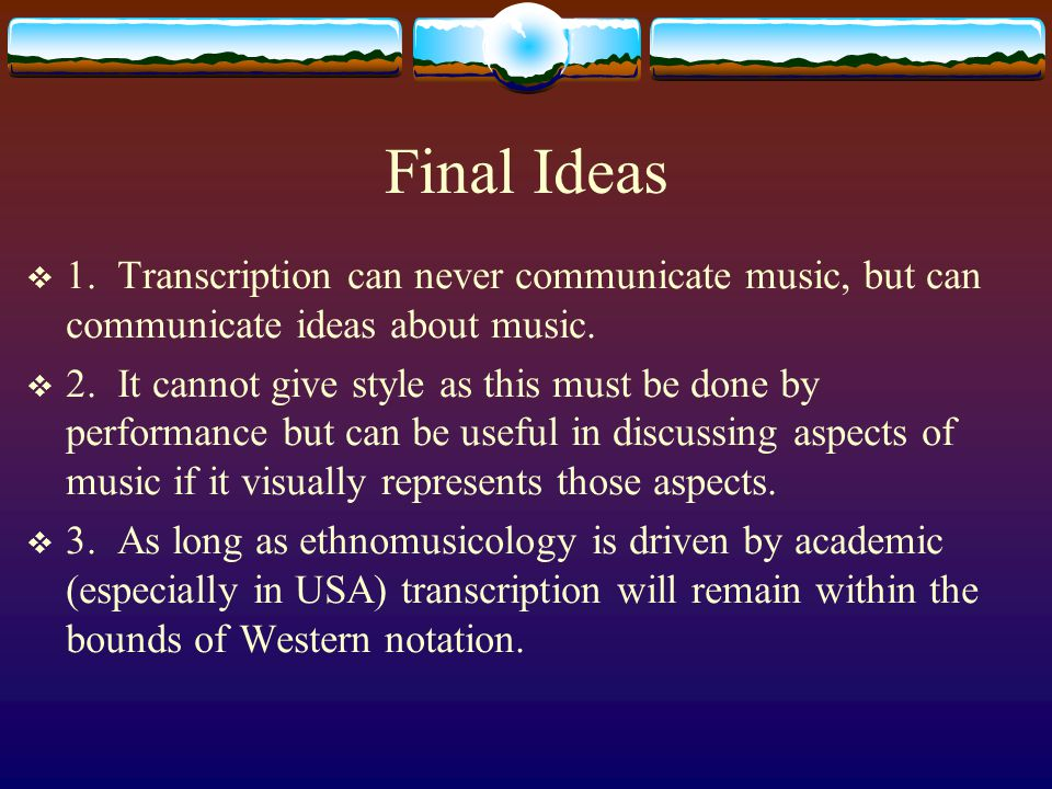 Final Ideas  1. Transcription can never communicate music, but can communicate ideas about music.  2. It cannot give style as this must be done by p