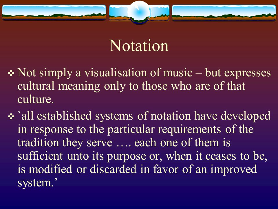 Notation  Not simply a visualisation of music – but expresses cultural meaning only to those who are of that culture.  `all established systems of n