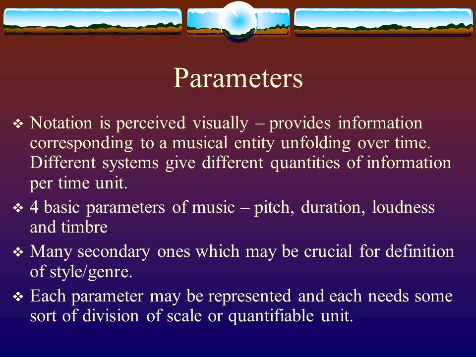 Parameters  Notation is perceived visually – provides information corresponding to a musical entity unfolding over time. Different systems give diffe