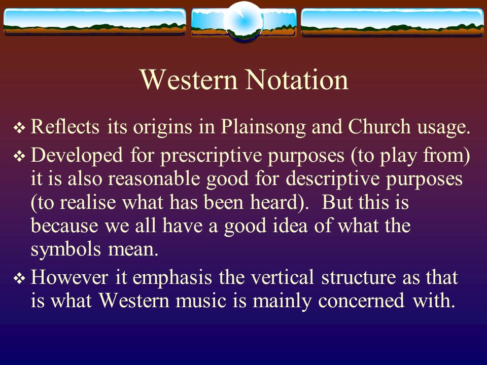 Western Notation  Reflects its origins in Plainsong and Church usage.  Developed for prescriptive purposes (to play from) it is also reasonable good