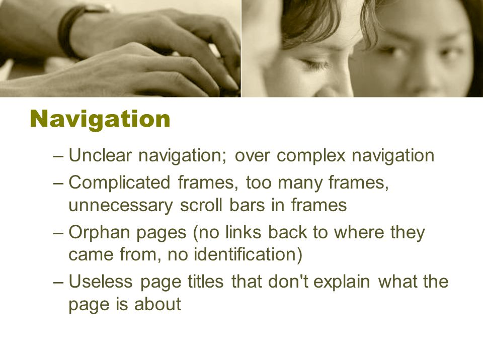 Navigation –Unclear navigation; over complex navigation –Complicated frames, too many frames, unnecessary scroll bars in frames –Orphan pages (no links back to where they came from, no identification) –Useless page titles that don t explain what the page is about