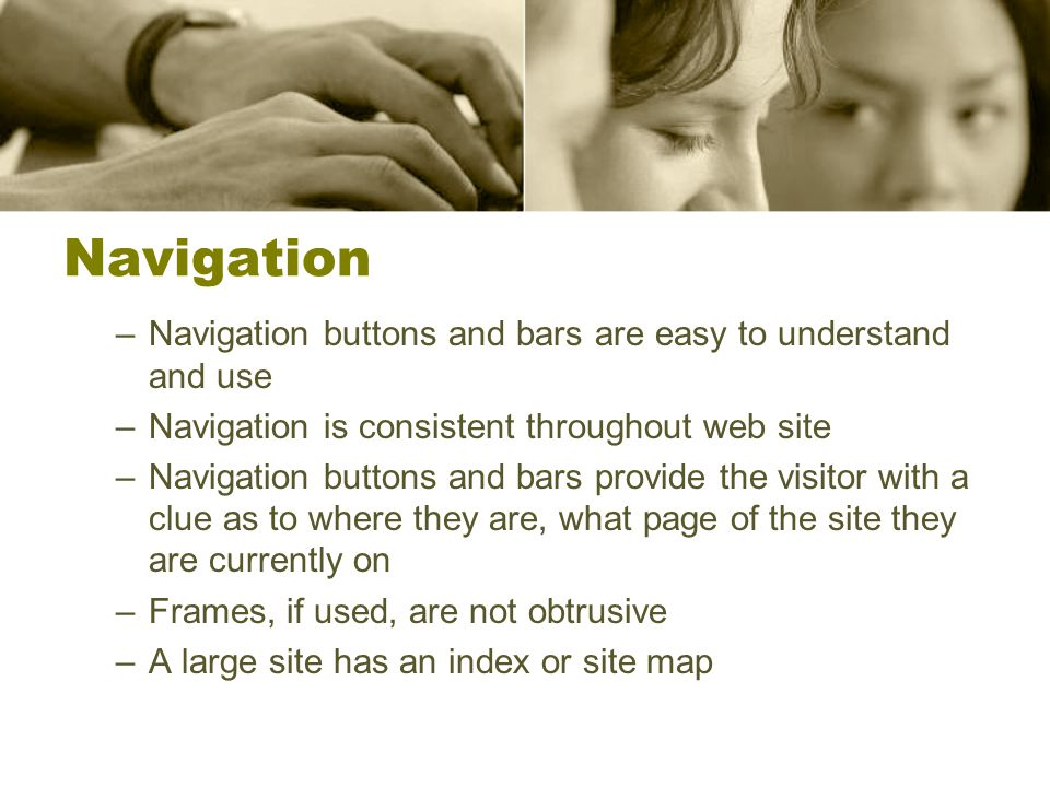 Navigation –Navigation buttons and bars are easy to understand and use –Navigation is consistent throughout web site –Navigation buttons and bars provide the visitor with a clue as to where they are, what page of the site they are currently on –Frames, if used, are not obtrusive –A large site has an index or site map