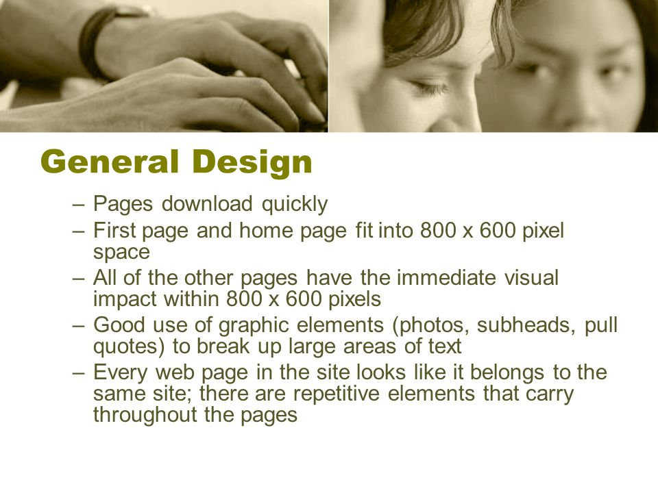 General Design –Pages download quickly –First page and home page fit into 800 x 600 pixel space –All of the other pages have the immediate visual impact within 800 x 600 pixels –Good use of graphic elements (photos, subheads, pull quotes) to break up large areas of text –Every web page in the site looks like it belongs to the same site; there are repetitive elements that carry throughout the pages