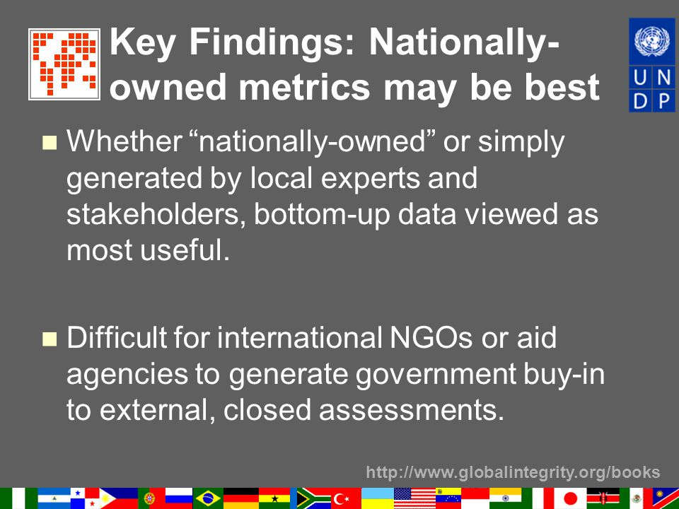 http://www.globalintegrity.org/books Key Findings: Nationally- owned metrics may be best Whether nationally-owned or simply generated by local experts and stakeholders, bottom-up data viewed as most useful.