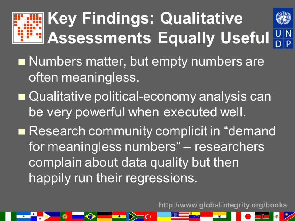 http://www.globalintegrity.org/books Key Findings: Qualitative Assessments Equally Useful Numbers matter, but empty numbers are often meaningless.
