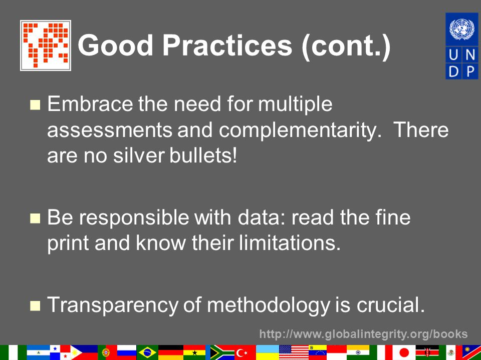 http://www.globalintegrity.org/books Good Practices (cont.) Embrace the need for multiple assessments and complementarity. There are no silver bullets