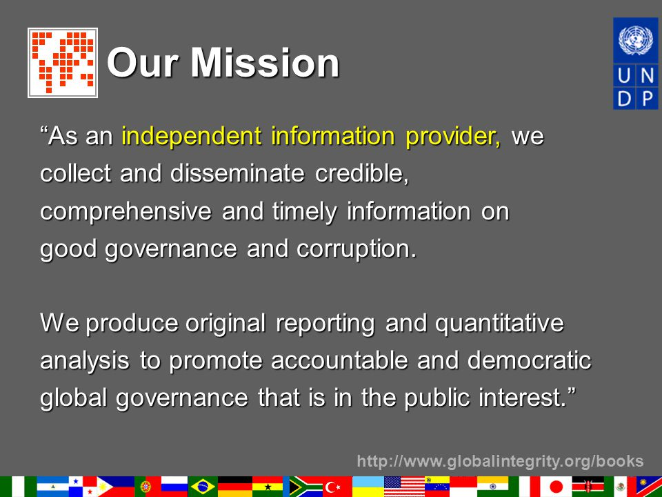 """http://www.globalintegrity.org/books Our Mission """"As an independent information provider, we collect and disseminate credible, comprehensive and timel"""