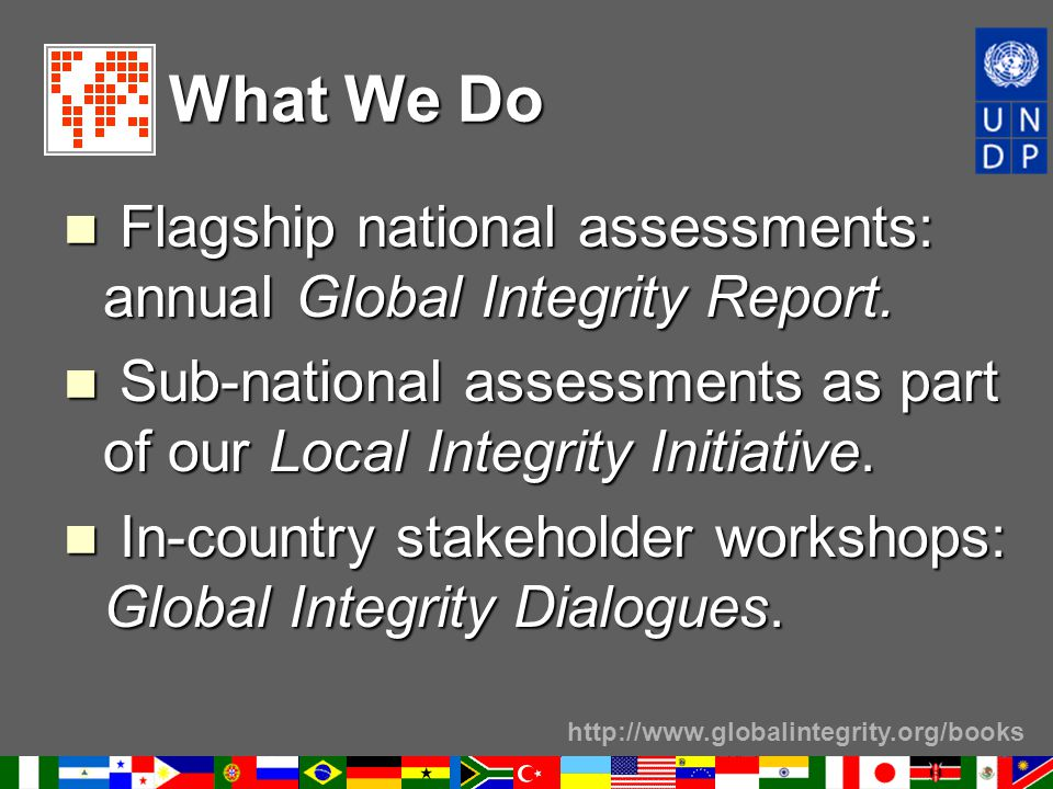http://www.globalintegrity.org/books What We Do Flagship national assessments: annual Global Integrity Report. Flagship national assessments: annual G