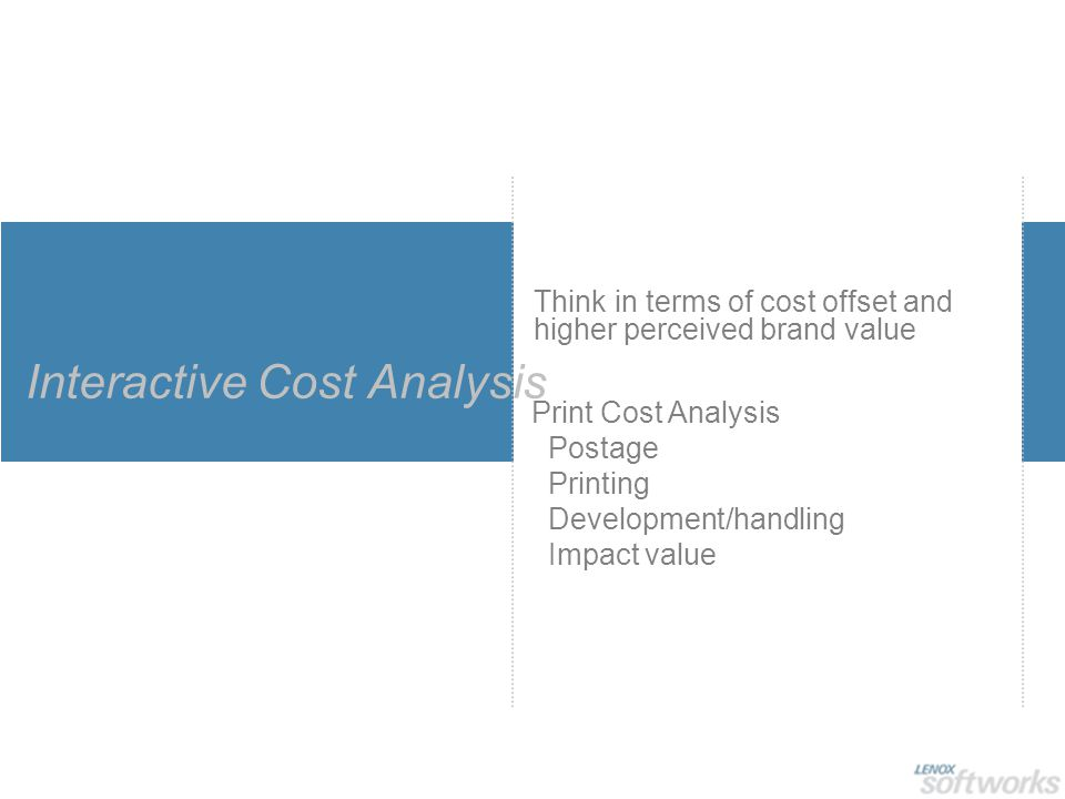 Interactive Cost Analysis Think in terms of cost offset and higher perceived brand value Print Cost Analysis Postage Printing Development/handling Impact value