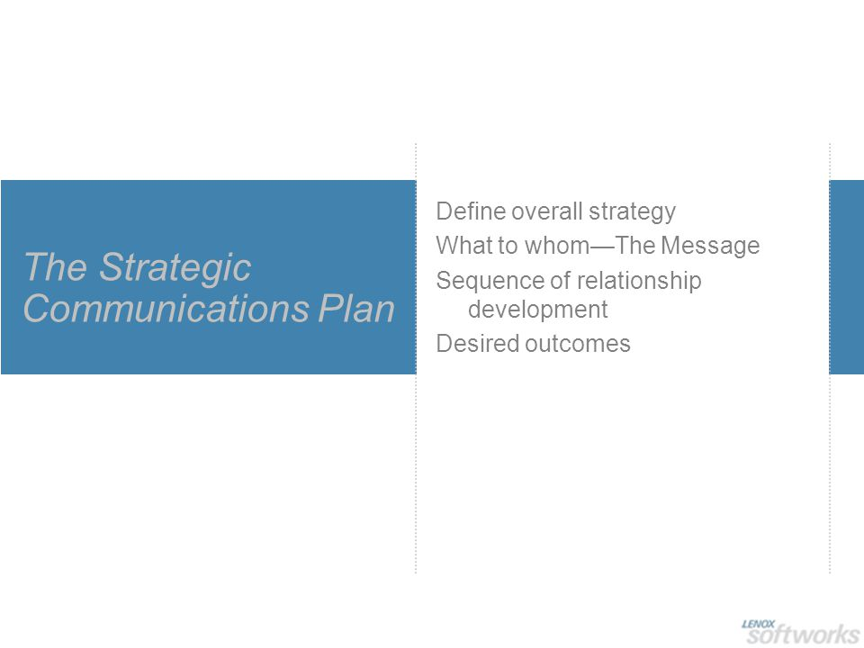 The Strategic Communications Plan Define overall strategy What to whom—The Message Sequence of relationship development Desired outcomes