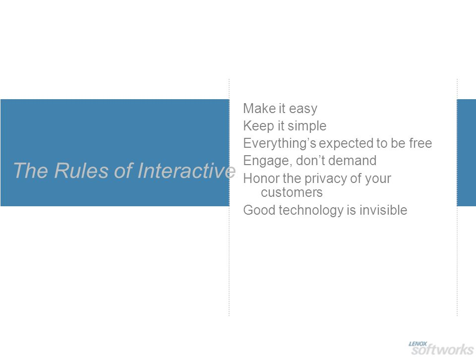 The Rules of Interactive Make it easy Keep it simple Everything's expected to be free Engage, don't demand Honor the privacy of your customers Good technology is invisible