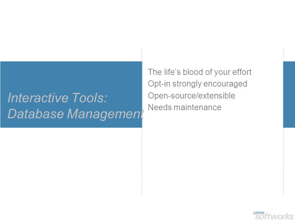 Interactive Tools: Database Management The life's blood of your effort Opt-in strongly encouraged Open-source/extensible Needs maintenance